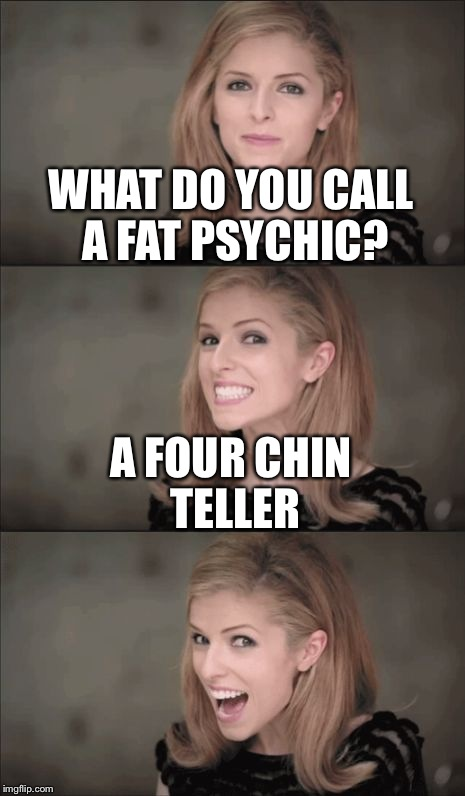 Bad Pun Anna Kendrick Meme | WHAT DO YOU CALL A FAT PSYCHIC? A FOUR CHIN TELLER | image tagged in memes,bad pun anna kendrick | made w/ Imgflip meme maker