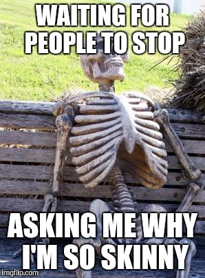 Waiting Skeleton Meme | WAITING FOR PEOPLE TO STOP ASKING ME WHY I'M SO SKINNY | image tagged in memes,waiting skeleton | made w/ Imgflip meme maker