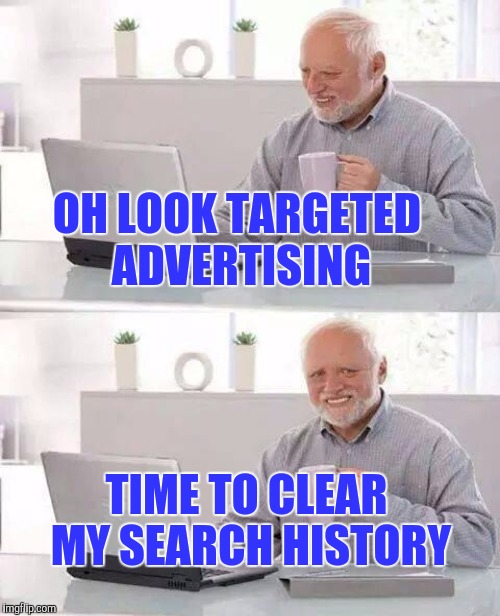 OH LOOK TARGETED ADVERTISING TIME TO CLEAR MY SEARCH HISTORY | made w/ Imgflip meme maker