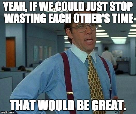 That Would Be Great Meme | YEAH, IF WE COULD JUST STOP WASTING EACH OTHER'S TIME THAT WOULD BE GREAT. | image tagged in memes,that would be great | made w/ Imgflip meme maker