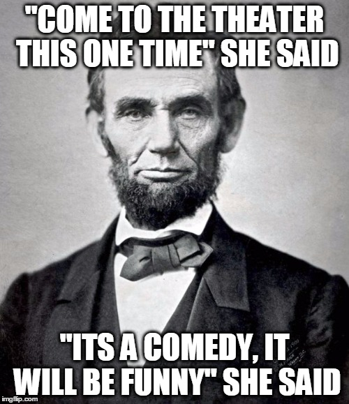 "U.S History Meme | ""COME TO THE THEATER THIS ONE TIME"" SHE SAID ""ITS A COMEDY, IT WILL BE FUNNY"" SHE SAID 