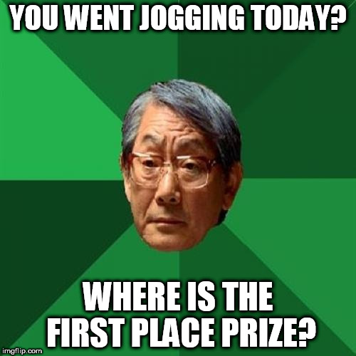High Expectations Asian Father Meme | YOU WENT JOGGING TODAY? WHERE IS THE FIRST PLACE PRIZE? | image tagged in memes,high expectations asian father | made w/ Imgflip meme maker