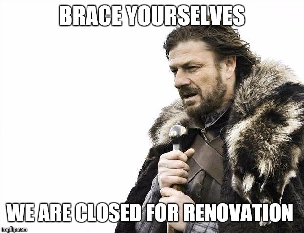 Brace Yourselves X is Coming Meme | BRACE YOURSELVES WE ARE CLOSED FOR RENOVATION | image tagged in memes,brace yourselves x is coming | made w/ Imgflip meme maker