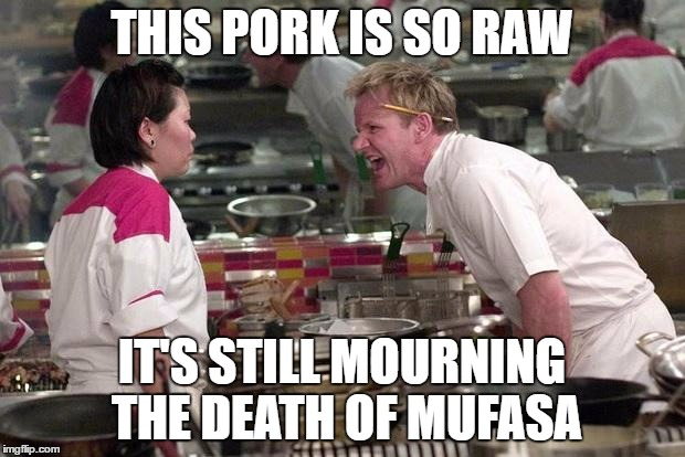 Gordon Ramsey | THIS PORK IS SO RAW IT'S STILL MOURNING THE DEATH OF MUFASA | image tagged in gordon ramsey | made w/ Imgflip meme maker