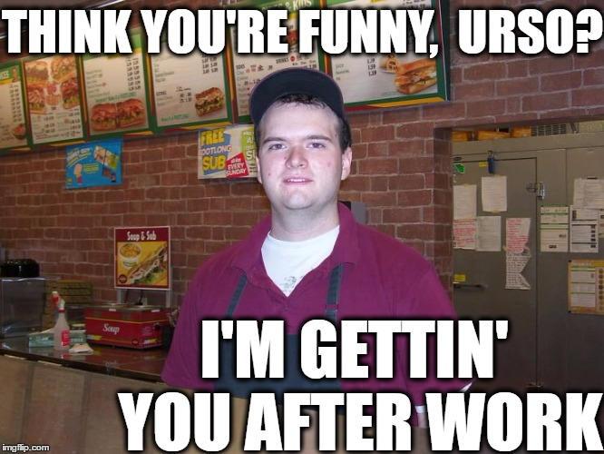THINK YOU'RE FUNNY,  URSO? I'M GETTIN' YOU AFTER WORK | made w/ Imgflip meme maker