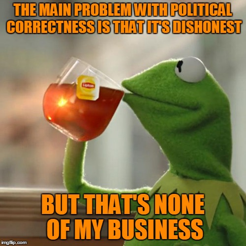 But Thats None Of My Business Meme | THE MAIN PROBLEM WITH POLITICAL CORRECTNESS IS THAT IT'S DISHONEST BUT THAT'S NONE OF MY BUSINESS | image tagged in memes,but thats none of my business,kermit the frog | made w/ Imgflip meme maker