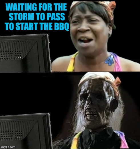 Sweet Brown waiting | WAITING FOR THE STORM TO PASS TO START THE BBQ | image tagged in sweet brown waiting | made w/ Imgflip meme maker