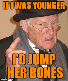 Back In My Day Meme | IF I WAS YOUNGER I'D JUMP HER BONES | image tagged in memes,back in my day | made w/ Imgflip meme maker