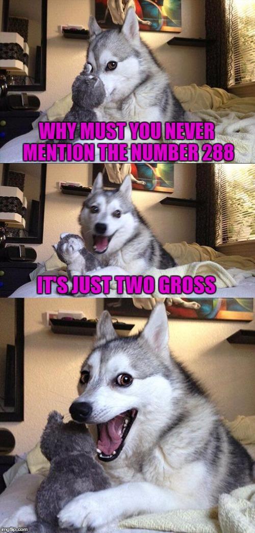 Bad Pun Dog Meme | WHY MUST YOU NEVER MENTION THE NUMBER 288 IT'S JUST TWO GROSS | image tagged in memes,bad pun dog,dogs,funny,animals,bad pun | made w/ Imgflip meme maker