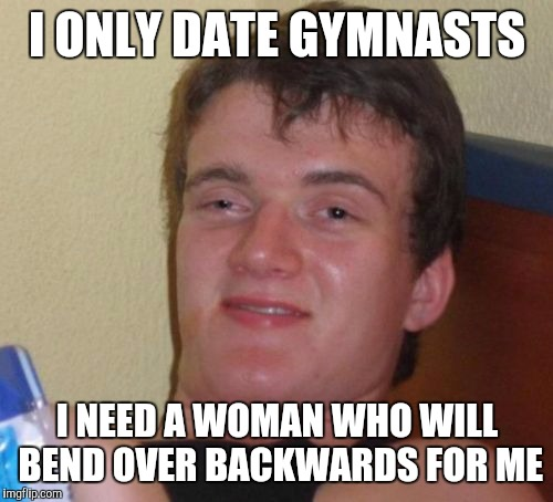 Quite The Role Model | I ONLY DATE GYMNASTS I NEED A WOMAN WHO WILL BEND OVER BACKWARDS FOR ME | image tagged in memes,10 guy | made w/ Imgflip meme maker