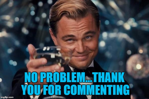 Leonardo Dicaprio Cheers Meme | NO PROBLEM...THANK YOU FOR COMMENTING | image tagged in memes,leonardo dicaprio cheers | made w/ Imgflip meme maker