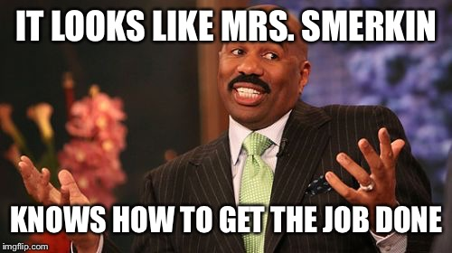Steve Harvey Meme | IT LOOKS LIKE MRS. SMERKIN KNOWS HOW TO GET THE JOB DONE | image tagged in memes,steve harvey | made w/ Imgflip meme maker