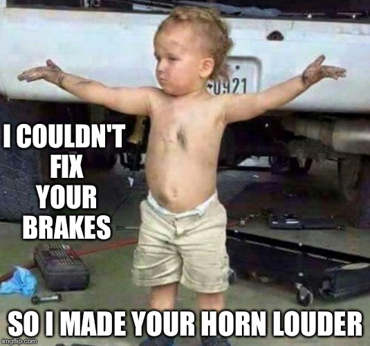 mechanic kid | I COULDN'T FIX YOUR BRAKES SO I MADE YOUR HORN LOUDER | image tagged in mechanic kid | made w/ Imgflip meme maker
