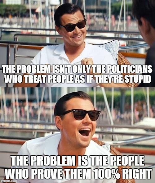 THE PROBLEM ISN'T ONLY THE POLITICIANS WHO TREAT PEOPLE AS IF THEY'RE STUPID THE PROBLEM IS THE PEOPLE WHO PROVE THEM 100% RIGHT | made w/ Imgflip meme maker