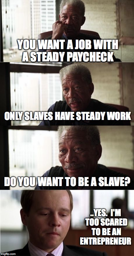 Morgan Freeman Good Luck Meme | YOU WANT A JOB WITH A STEADY PAYCHECK ONLY SLAVES HAVE STEADY WORK DO YOU WANT TO BE A SLAVE? ..YES.  I'M TOO SCARED TO BE AN ENTREPRENEUR | image tagged in memes,morgan freeman good luck | made w/ Imgflip meme maker