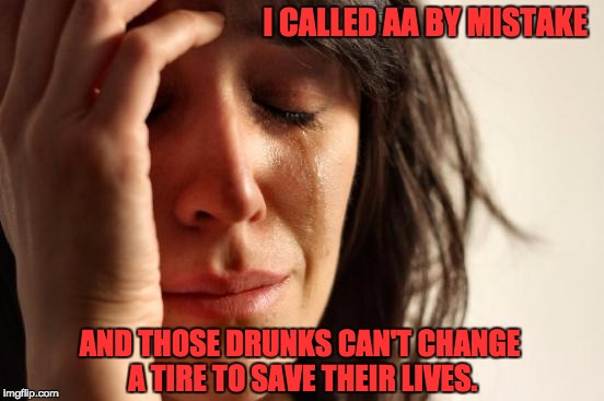 First World Problems Meme | I CALLED AA BY MISTAKE AND THOSE DRUNKS CAN'T CHANGE A TIRE TO SAVE THEIR LIVES. | image tagged in memes,first world problems | made w/ Imgflip meme maker