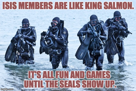 ISIS MEMBERS ARE LIKE KING SALMON. IT'S ALL FUN AND GAMES UNTIL THE SEALS SHOW UP. | image tagged in navy seals in surf | made w/ Imgflip meme maker