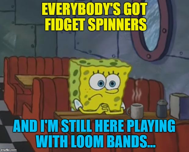 Remember loom bands? Pepperidge Farm remembers... :) | EVERYBODY'S GOT FIDGET SPINNERS AND I'M STILL HERE PLAYING WITH LOOM BANDS... | image tagged in spongebob waiting,memes,fidget spinners,loom bands,craze,toys | made w/ Imgflip meme maker
