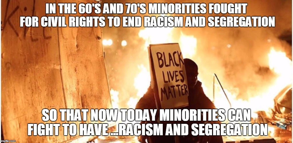 BLM? | IN THE 60'S AND 70'S MINORITIES FOUGHT FOR CIVIL RIGHTS TO END RACISM AND SEGREGATION SO THAT NOW TODAY MINORITIES CAN FIGHT TO HAVE ...RACI | image tagged in blm,politics,demotivationals,brace yourselves x is coming,ill just wait here,college liberal | made w/ Imgflip meme maker