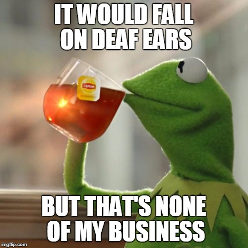 But Thats None Of My Business Meme | IT WOULD FALL ON DEAF EARS BUT THAT'S NONE OF MY BUSINESS | image tagged in memes,but thats none of my business,kermit the frog | made w/ Imgflip meme maker