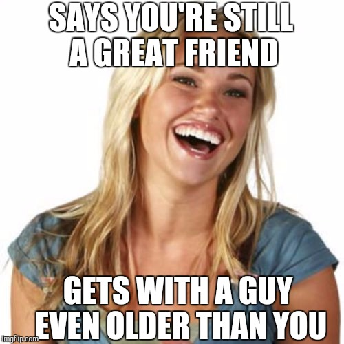 SAYS YOU'RE STILL A GREAT FRIEND GETS WITH A GUY EVEN OLDER THAN YOU | made w/ Imgflip meme maker