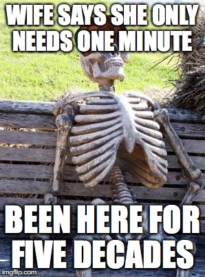 Waiting Skeleton Meme | WIFE SAYS SHE ONLY NEEDS ONE MINUTE BEEN HERE FOR FIVE DECADES | image tagged in memes,waiting skeleton,scumbag | made w/ Imgflip meme maker