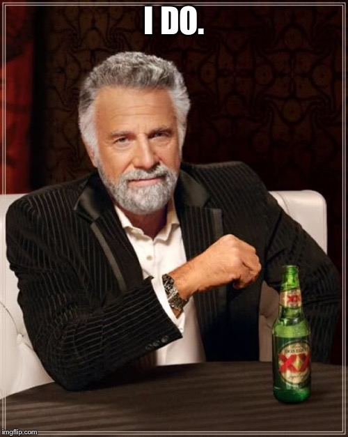 The Most Interesting Man In The World Meme | I DO. | image tagged in memes,the most interesting man in the world | made w/ Imgflip meme maker