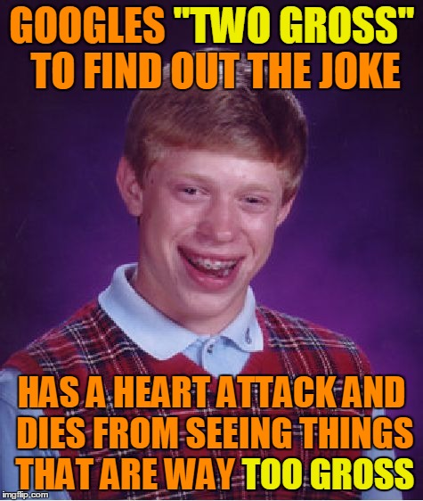 "Bad Luck Brian Meme | GOOGLES ""TWO GROSS"" TO FIND OUT THE JOKE HAS A HEART ATTACK AND DIES FROM SEEING THINGS THAT ARE WAY TOO GROSS ""TWO GROSS"" TOO GROSS 
