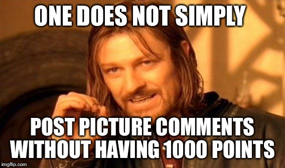 But I want to post picture comments now!  | ONE DOES NOT SIMPLY POST PICTURE COMMENTS WITHOUT HAVING 1000 POINTS | image tagged in memes,one does not simply | made w/ Imgflip meme maker