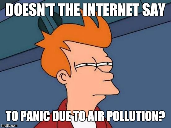 Futurama Fry Meme | DOESN'T THE INTERNET SAY TO PANIC DUE TO AIR POLLUTION? | image tagged in memes,futurama fry | made w/ Imgflip meme maker