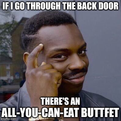 Thinking Black Guy | IF I GO THROUGH THE BACK DOOR ALL-YOU-CAN-EAT BUTTFET THERE'S AN | image tagged in thinking black guy | made w/ Imgflip meme maker