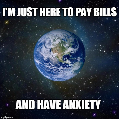 Earth | I'M JUST HERE TO PAY BILLS AND HAVE ANXIETY | image tagged in htrea | made w/ Imgflip meme maker
