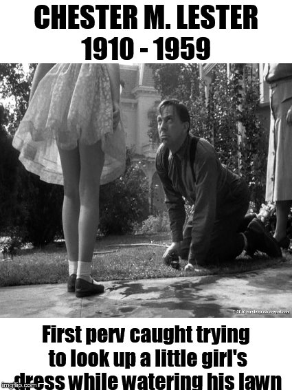 Today in meme history.... | CHESTER M. LESTER First perv caught trying to look up a little girl's dress while watering his lawn 1910 - 1959 | image tagged in funny memes,pervert,old pervert,little girl,perv | made w/ Imgflip meme maker