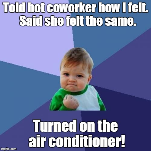 Success Kid Meme | Told hot coworker how I felt.  Said she felt the same. Turned on the air conditioner! | image tagged in memes,success kid | made w/ Imgflip meme maker