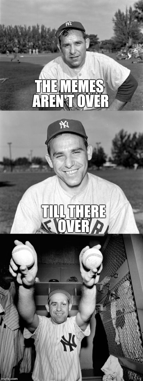 Yogi Berra Puns | THE MEMES AREN'T OVER TILL THERE OVER | image tagged in yogi berra puns | made w/ Imgflip meme maker