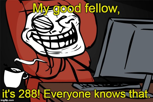 My good fellow, it's 288! Everyone knows that. | made w/ Imgflip meme maker