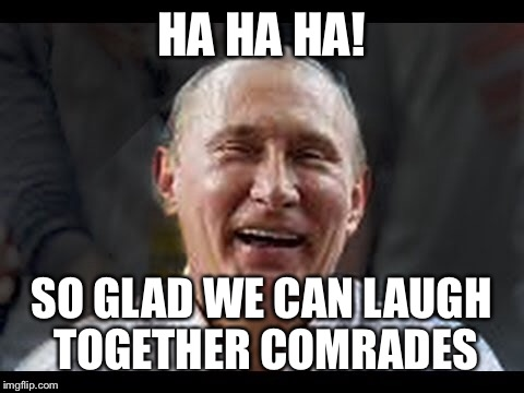 HA HA HA! SO GLAD WE CAN LAUGH TOGETHER COMRADES | made w/ Imgflip meme maker
