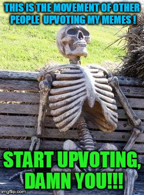 Waiting Skeleton Meme | THIS IS THE MOVEMENT OF OTHER PEOPLE  UPVOTING MY MEMES ! START UPVOTING, DAMN YOU!!! | image tagged in memes,waiting skeleton | made w/ Imgflip meme maker