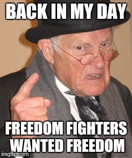 Back In My Day Meme | BACK IN MY DAY FREEDOM FIGHTERS WANTED FREEDOM | image tagged in memes,back in my day | made w/ Imgflip meme maker