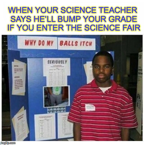 He really wants to pass | WHEN YOUR SCIENCE TEACHER SAYS HE'LL BUMP YOUR GRADE IF YOU ENTER THE SCIENCE FAIR | image tagged in school,science,grades | made w/ Imgflip meme maker