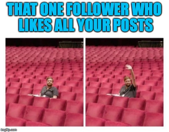 A Force of One | THAT ONE FOLLOWER WHO LIKES ALL YOUR POSTS | image tagged in users,followers | made w/ Imgflip meme maker