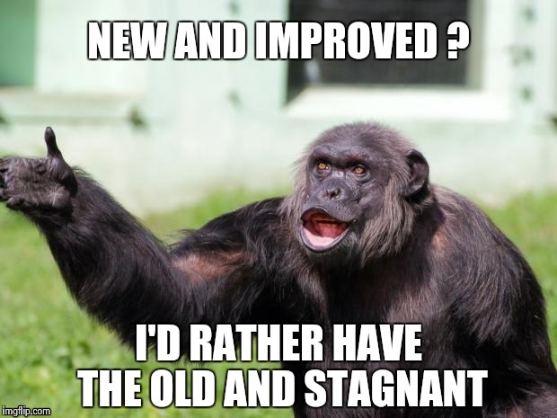 Gorilla your dreams | NEW AND IMPROVED ? I'D RATHER HAVE THE OLD AND STAGNANT | image tagged in gorilla your dreams | made w/ Imgflip meme maker
