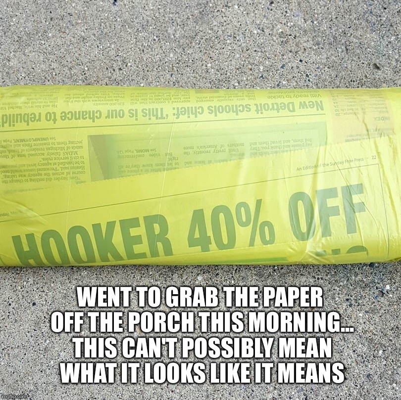 WENT TO GRAB THE PAPER OFF THE PORCH THIS MORNING... THIS CAN'T POSSIBLY MEAN WHAT IT LOOKS LIKE IT MEANS | image tagged in newspaper,headlines,headlines gone wild | made w/ Imgflip meme maker