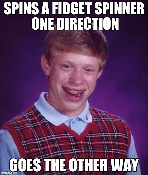 Bad Luck Brian Meme | SPINS A FIDGET SPINNER ONE DIRECTION GOES THE OTHER WAY | image tagged in memes,bad luck brian | made w/ Imgflip meme maker