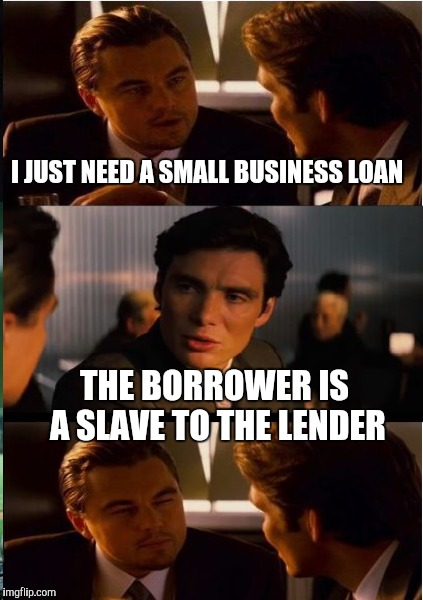 I JUST NEED A SMALL BUSINESS LOAN THE BORROWER IS A SLAVE TO THE LENDER | made w/ Imgflip meme maker