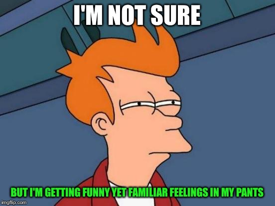 Futurama Fry Meme | I'M NOT SURE BUT I'M GETTING FUNNY YET FAMILIAR FEELINGS IN MY PANTS | image tagged in memes,futurama fry | made w/ Imgflip meme maker