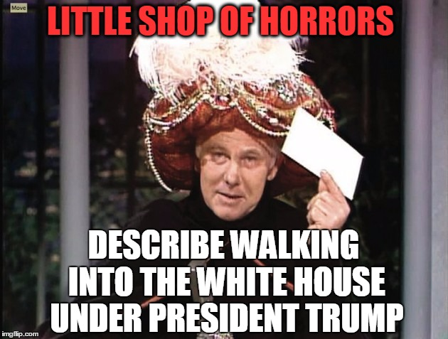 Carnac says... | LITTLE SHOP OF HORRORS DESCRIBE WALKING INTO THE WHITE HOUSE UNDER PRESIDENT TRUMP | image tagged in carnac says | made w/ Imgflip meme maker