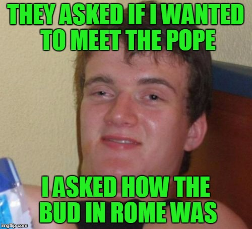 10 Guy Meme | THEY ASKED IF I WANTED TO MEET THE POPE I ASKED HOW THE BUD IN ROME WAS | image tagged in memes,10 guy | made w/ Imgflip meme maker