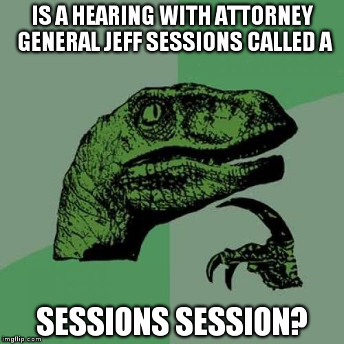 Philosoraptor ponders American politics! | IS A HEARING WITH ATTORNEY GENERAL JEFF SESSIONS CALLED A SESSIONS SESSION? | image tagged in philosoraptor,jeff sessions,humor,politics,trump | made w/ Imgflip meme maker