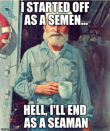 I STARTED OFF AS A SEMEN... HELL, I'LL END AS A SEAMAN | image tagged in manly sailor | made w/ Imgflip meme maker